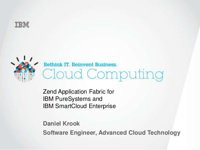 1 Zend Application Fabric for IBM PureSystems and IBM SmartCloud Enterprise Daniel Krook Software Engineer, Advanced Cloud...