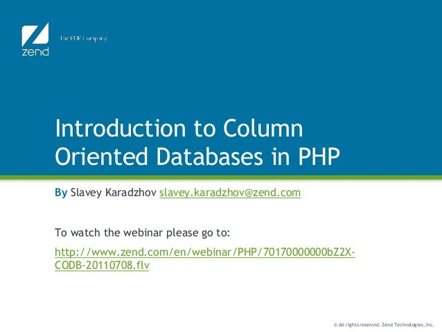 © All rights reserved. Zend Technologies, Inc. Introduction to Column Oriented Databases in PHP By Slavey Karadzhov slavey...