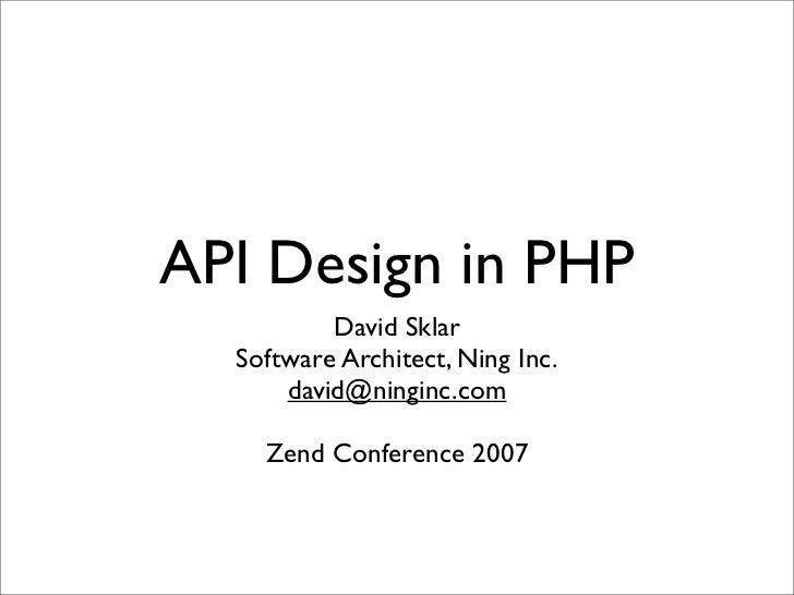 API Design in PHP          David Sklar  Software Architect, Ning Inc.      david@ninginc.com    Zend Conference 2007