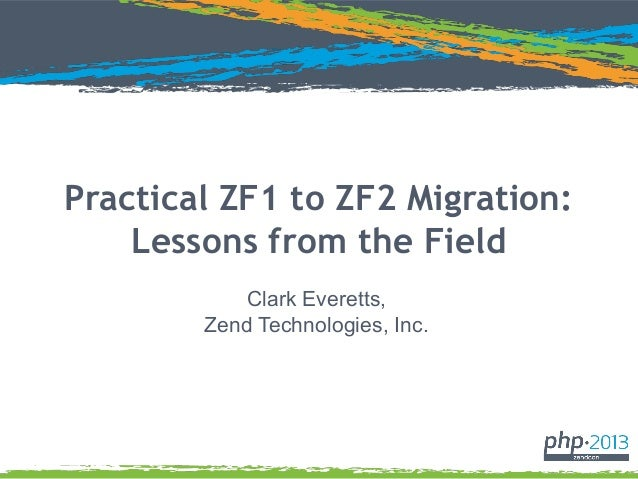 Practical ZF1 to ZF2 Migration: Lessons from the Field Clark Everetts, Zend Technologies, Inc.