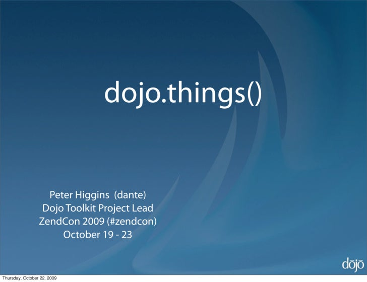 dojo.things()                      Peter Higgins (dante)                   Dojo Toolkit Project Lead                  Zend...