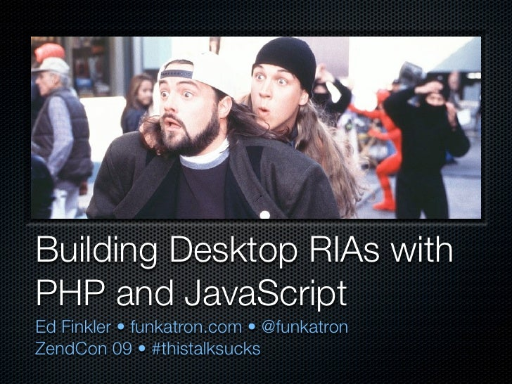 Building Desktop RIAs with PHP and JavaScript Ed Finkler • funkatron.com • @funkatron ZendCon 09 • #thistalksucks