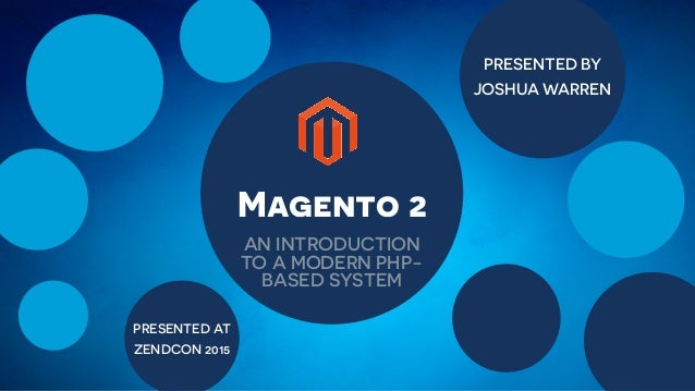 PRESENTED BY JOSHUA WARREN PRESENTED AT ZENDCON 2015 Magento 2 AN INTRODUCTION TO A MODERN PHP- BASED SYSTEM