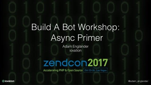 @adam_englander Build A Bot Workshop: Async Primer Adam Englander iovation