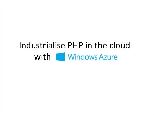Industrialise	   PHP	   in	   the	   cloud	    with	   Windows	   Azure