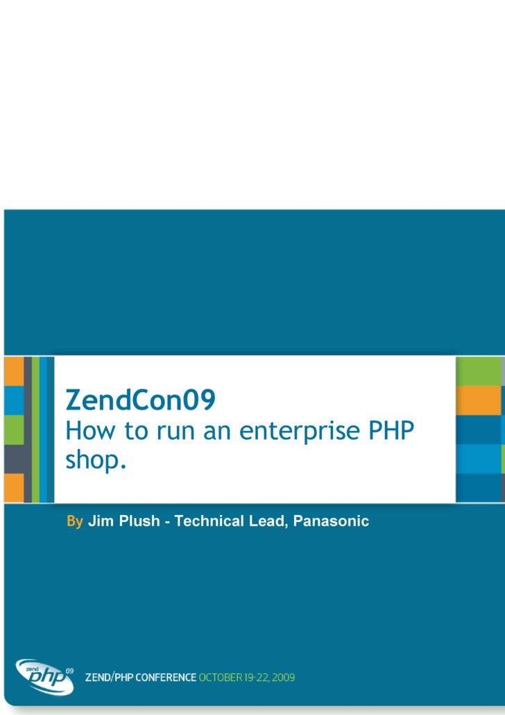 ZendCon09  How to run an enterprise PHP shop. By   Jim Plush - Technical Lead, Panasonic