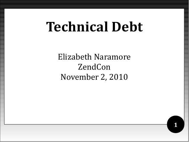 Elizabeth Naramore ZendCon November 2, 2010 Technical Debt 1