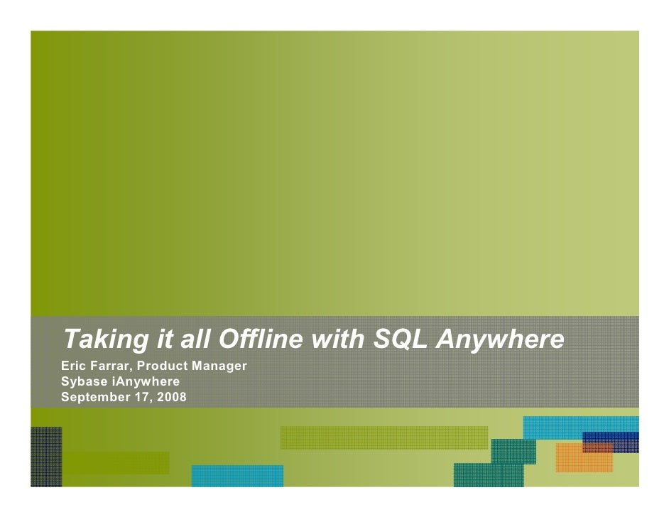 Taking it all Offline with SQL Anywhere Eric Farrar, Product Manager Sybase iAnywhere September 17, 2008