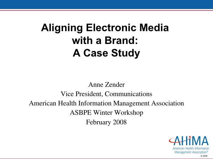 Aligning Electronic Media  with a Brand:  A Case Study Anne Zender Vice President, Communications American Health Informat...