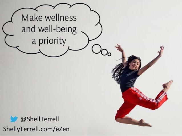 @ShellTerrell ShellyTerrell.com/eZen Make wellness and well-being a priority