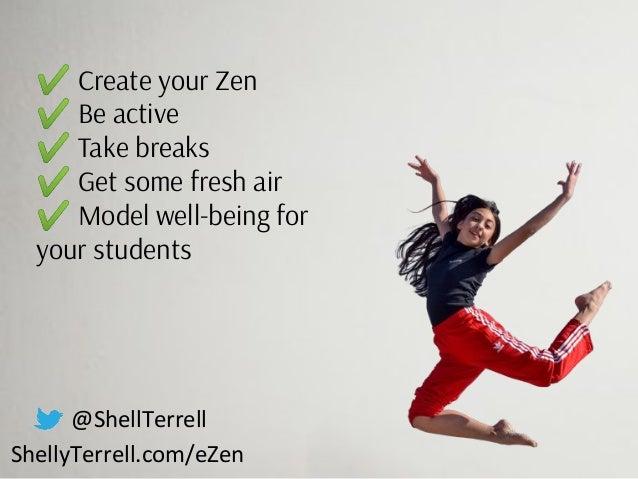 @ShellTerrell ShellyTerrell.com/eZen ✔ Create your Zen ✔ Be active ✔ Take breaks ✔ Get some fresh air ✔ Model well-being f...