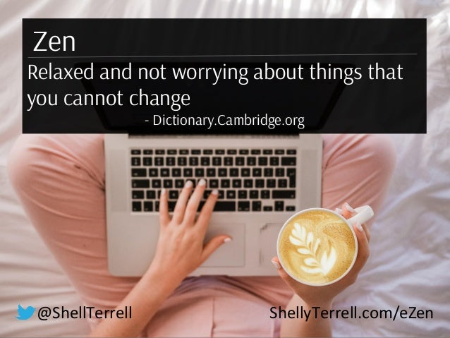 @ShellTerrell ShellyTerrell.com/eZen Zen Relaxed and not worrying about things that you cannot change - Dictionary.Cambrid...