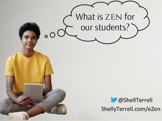 @ShellTerrell ShellyTerrell.com/eZen What is zen for our students?