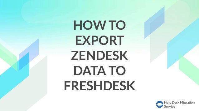 Help Desk Migration Service HOW TO EXPORT ZENDESK DATA TO FRESHDESK