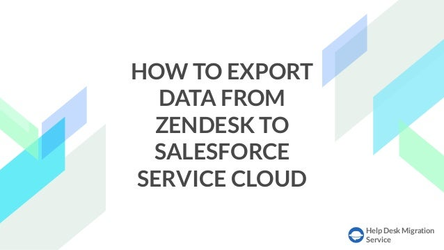 Help Desk Migration Service HOW TO EXPORT DATA FROM ZENDESK TO SALESFORCE SERVICE CLOUD