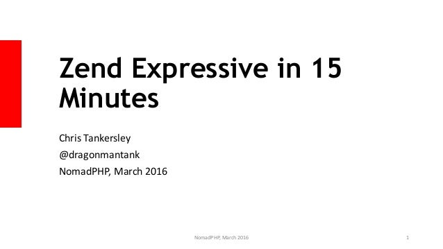 Zend Expressive in 15 Minutes Chris Tankersley @dragonmantank NomadPHP, March 2016 NomadPHP, March 2016 1