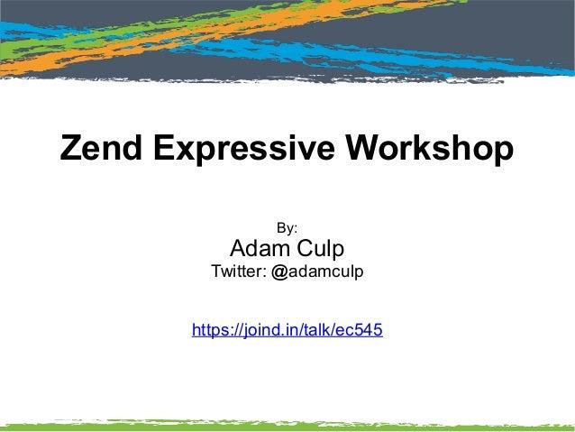 Zend Expressive Workshop By: Adam Culp Twitter: @adamculp https://joind.in/talk/ec545