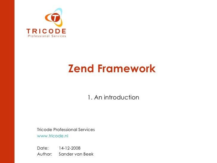 Zend Framework 1. An introduction Tricode Professional Services  www.tricode.nl Date: 14-12-2008 Author:  Sander van Beek