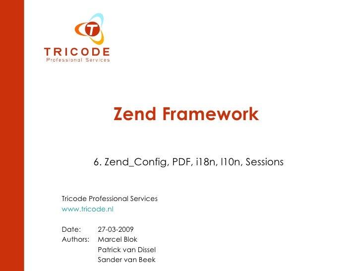 Zend Framework 6. Zend_Config, PDF, i18n, l10n, Sessions Tricode Professional Services www.tricode.nl Date: 27-03-2009 Aut...