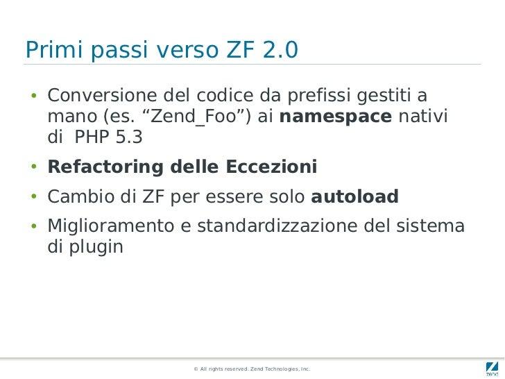 """Primi passi verso ZF 2.0●   Conversione del codice da prefissi gestiti a    mano (es. """"Zend_Foo"""") ai namespace nativi    d..."""