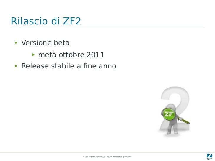 Rilascio di ZF2●   Versione beta       ▶   metà ottobre 2011●   Release stabile a fine anno                      © All rig...