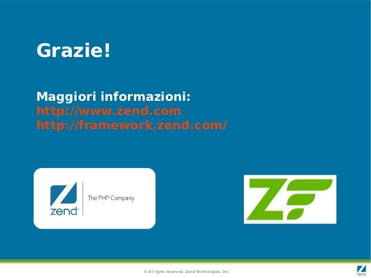 Grazie!Maggiori informazioni:http://www.zend.comhttp://framework.zend.com/              © All rights reserved. Zend Techno...