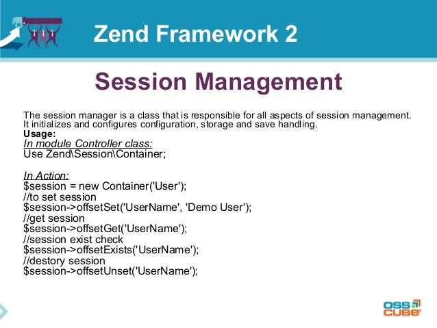 Session Management Zend Framework 2 The session manager is a class that is responsible for all aspects of session manageme...
