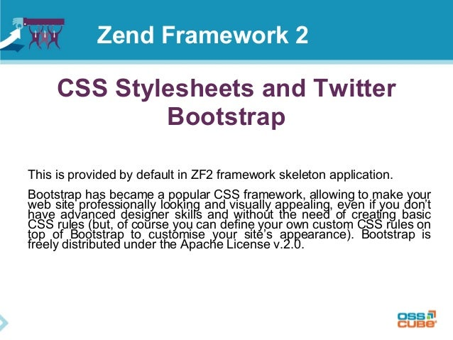 CSS Stylesheets and Twitter Bootstrap This is provided by default in ZF2 framework skeleton application. Bootstrap has bec...