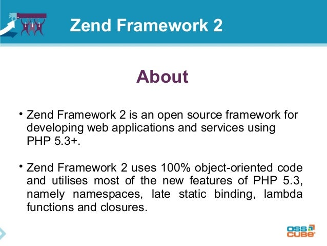 About  Zend Framework 2 is an open source framework for developing web applications and services using PHP 5.3+.  Zend F...
