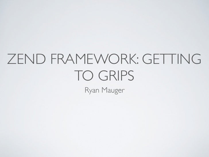 ZEND FRAMEWORK: GETTING         TO GRIPS          Ryan Mauger