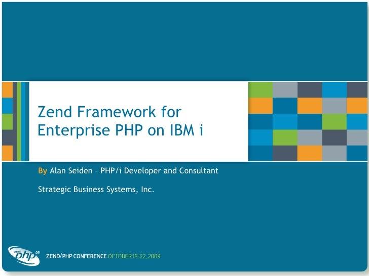 Zend Framework for Enterprise PHP on IBM i By   Alan Seiden – PHP/i Developer and Consultant Strategic Business Systems, I...
