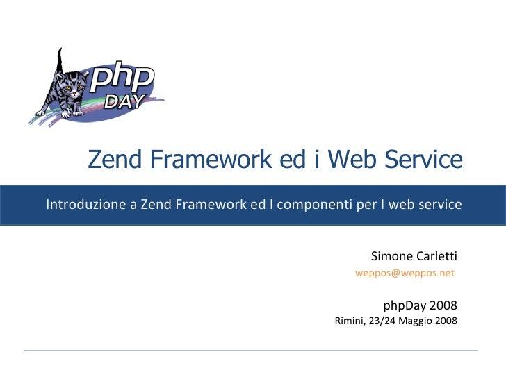 Zend Framework ed i Web Service Introduzione a Zend Framework ed I componenti per I web service Simone Carletti [email_add...