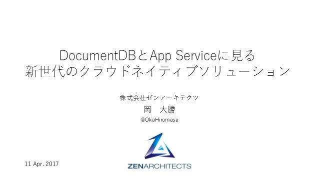 DocumentDBとApp Serviceに⾒る 新世代のクラウドネイティブソリューション 株式会社ゼンアーキテクツ 岡 ⼤勝 @OkaHiromasa 11 Apr. 2017