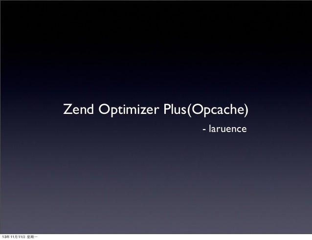Zend Optimizer Plus(Opcache) - laruence  13年11⽉月11⽇日 星期⼀一