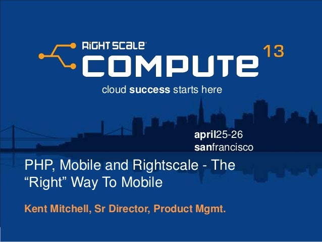 """april25-26sanfranciscocloud success starts herePHP, Mobile and Rightscale - The""""Right"""" Way To MobileKent Mitchell, Sr Dire..."""