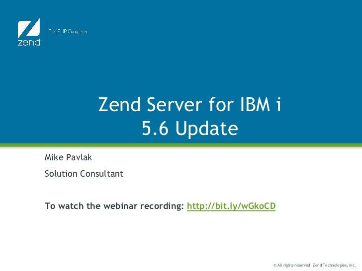 Zend Server for IBM i                  5.6 UpdateMike PavlakSolution ConsultantTo watch the webinar recording: http://bit....