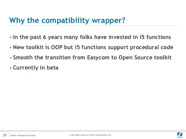 Why the compatibility wrapper?     • In the past 6 years many folks have invested in i5 functions     • New toolkit is OOP...