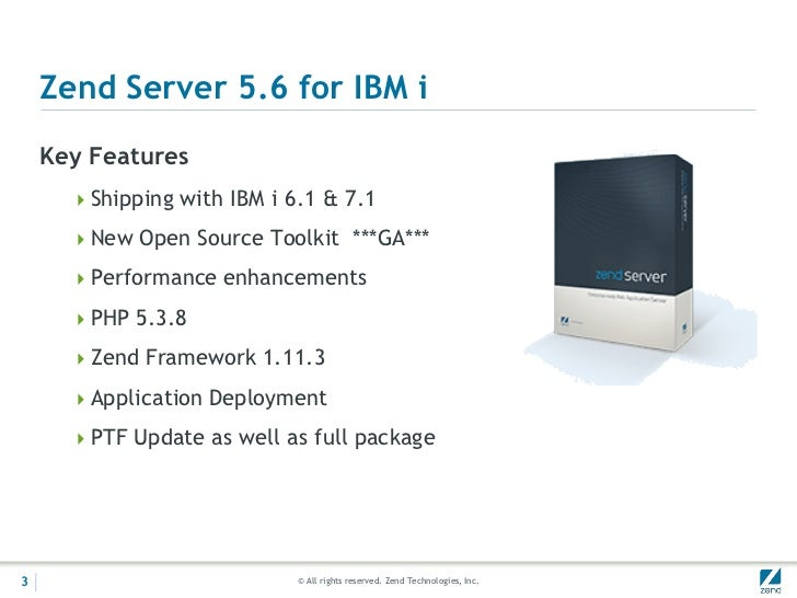 Zend Server 5.6 for IBM i    Key Features      Shipping with IBM i 6.1 & 7.1      New Open Source Toolkit ***GA***      ...