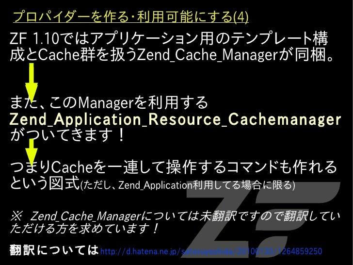 プロパイダーを作る・利用可能にする(4) ZF 1.10ではアプリケーション用のテンプレート構 成とCache群を扱うZend_Cache_Managerが同梱。   また、このManagerを利用する Zend_Application_Res...