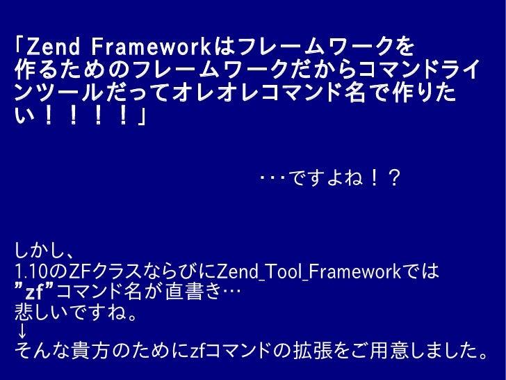 「Zend Frameworkはフレームワークを 作るためのフレームワークだからコマンドライ ンツールだってオレオレコマンド名で作りた い!!!!」                    ・・・ですよね!?   しかし、 1.10のZFクラスな...