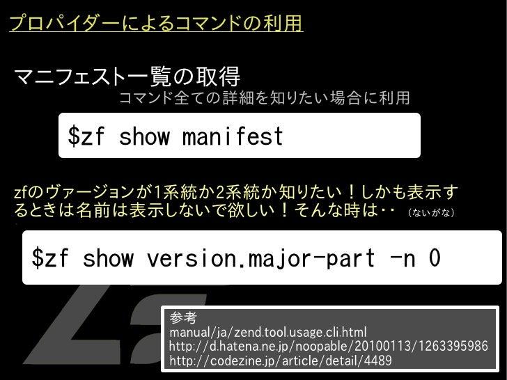 プロパイダーによるコマンドの利用  マニフェスト一覧の取得           コマンド全ての詳細を知りたい場合に利用        $zf show manifest  zfのヴァージョンが1系統か2系統か知りたい!しかも表示す るときは名前...