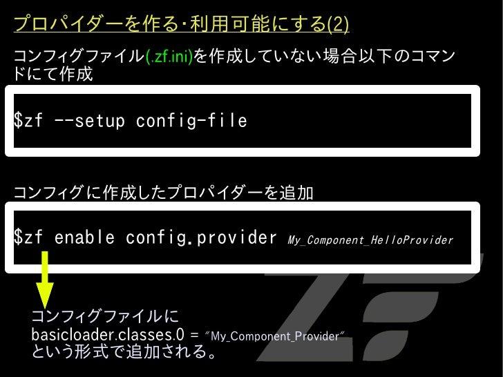 プロパイダーを作る・利用可能にする(2) コンフィグファイル(.zf.ini)を作成していない場合以下のコマン ドにて作成  $zf --setup config-file   コンフィグに作成したプロパイダーを追加  $zf enable c...