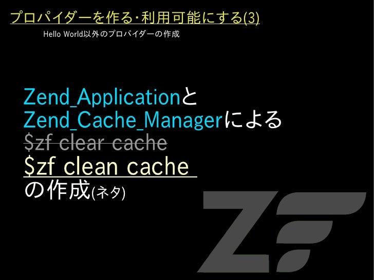 プロパイダーを作る・利用可能にする(3)   Hello World以外のプロパイダーの作成      Zend_Applicationと  Zend_Cache_Managerによる  $zf clear cache  $zf clean c...