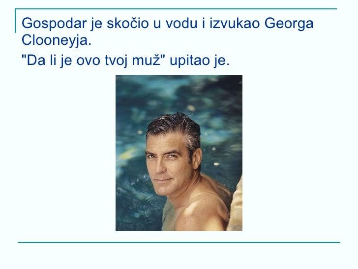 <ul><li>Gospodar je skočio u vodu i izvukao Georga Clooneyja.  </li></ul><ul><li>&quot;Da li je ovo tvoj muž&quot; upitao ...