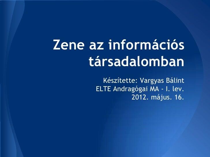 Zene az információs     társadalomban        Készítette: Vargyas Bálint      ELTE Andragógai MA - I. lev.                 ...