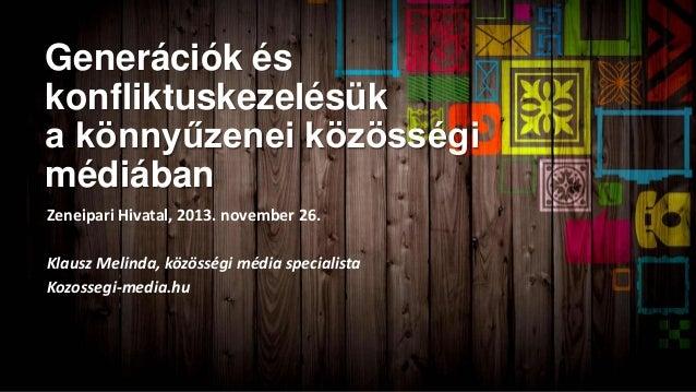 Generációk és konfliktuskezelésük a könnyűzenei közösségi médiában Zeneipari Hivatal, 2013. november 26. Klausz Melinda, k...