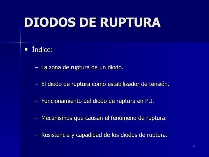 DIODOS DE RUPTURA <ul><li>Índice: </li></ul><ul><ul><li>La zona de ruptura de un diodo. </li></ul></ul><ul><ul><li>El diod...