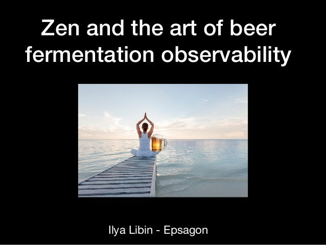 Zen and the art of beer fermentation observability Ilya Libin - Epsagon 🍺
