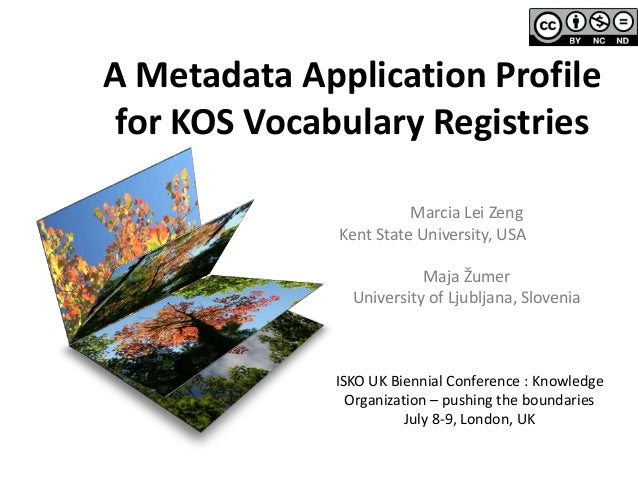 A Metadata Application Profile for KOS Vocabulary Registries Marcia Lei Zeng Kent State University, USA Maja Žumer Univers...