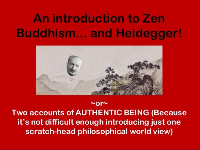 An introduction to ZenBuddhism... and Heidegger!~or~Two accounts of AUTHENTIC BEING (Becauseit's not difficult enough intr...